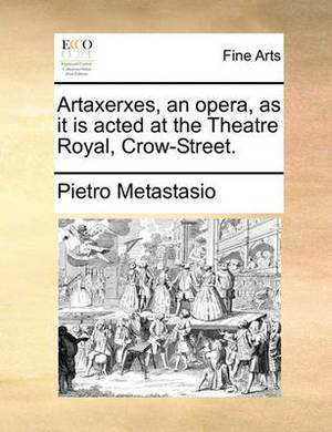 Artaxerxes, an Opera, as It Is Acted at the Theatre Royal, Crow-Street.