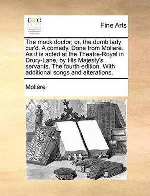 The Mock Doctor; Or, the Dumb Lady Cur'd. a Comedy. Done from Moliere. as It Is Acted at the Theatre-Royal in Drury-Lane, by His Majesty's Servants. the Fourth Edition. with Additional Songs and Alterations.