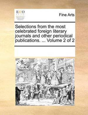 Selections from the Most Celebrated Foreign Literary Journals and Other Periodical Publications. ... Volume 2 of 2