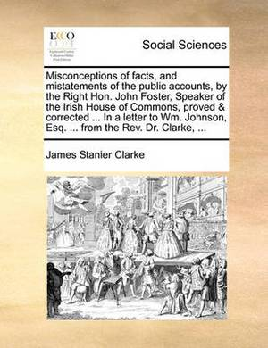 Misconceptions of Facts, and Mistatements of the Public Accounts, by the Right Hon. John Foster, Speaker of the Irish House of Commons, Proved & Corrected ... in a Letter to Wm. Johnson, Esq. ... from the REV. Dr. Clarke, ...