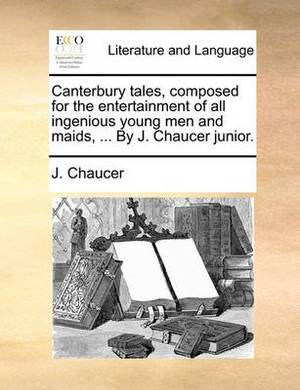 Canterbury Tales, Composed for the Entertainment of All Ingenious Young Men and Maids, ... by J. Chaucer Junior.