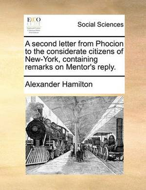 A Second Letter from Phocion to the Considerate Citizens of New-York, Containing Remarks on Mentor's Reply.