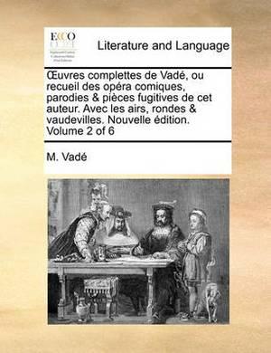 Uvres Complettes de Vade, Ou Recueil Des Opera Comiques, Parodies & Pieces Fugitives de CET Auteur. Avec Les Airs, Rondes & Vaudevilles. Nouvelle Edition. Volume 2 of 6
