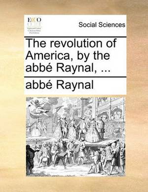 The Revolution of America, by the ABBE Raynal, ...