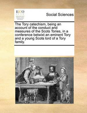 The Tory Catechism, Being an Account of the Conduct and Measures of the Scots Tories, in a Conference Betwixt an Eminent Tory and a Young Scots Lord of a Tory Family.