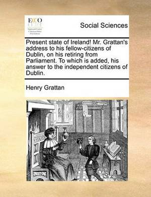 Present State of Ireland! Mr. Grattan's Address to His Fellow-Citizens of Dublin, on His Retiring from Parliament. to Which Is Added, His Answer to the Independent Citizens of Dublin.