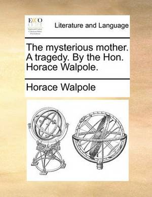 The Mysterious Mother. a Tragedy. by the Hon. Horace Walpole.