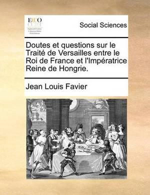 Doutes Et Questions Sur Le Traite de Versailles Entre Le Roi de France Et L'Imperatrice Reine de Hongrie.