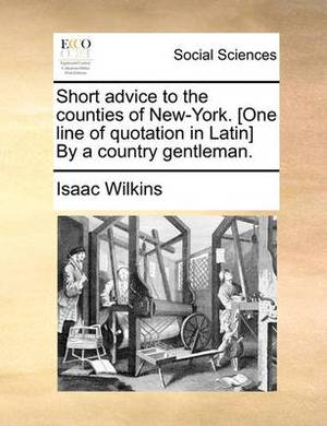 Short Advice to the Counties of New-York. [One Line of Quotation in Latin] by a Country Gentleman.