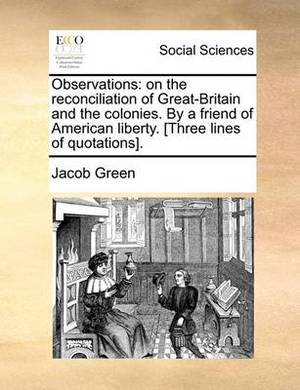 Observations: On the Reconciliation of Great-Britain and the Colonies. by a Friend of American Liberty. [Three Lines of Quotations].