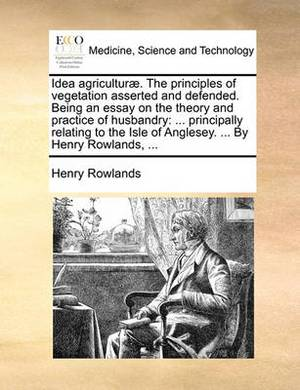 Idea Agriculturae. the Principles of Vegetation Asserted and Defended. Being an Essay on the Theory and Practice of Husbandry: Principally Relating to the Isle of Anglesey. ... by Henry Rowlands, ...