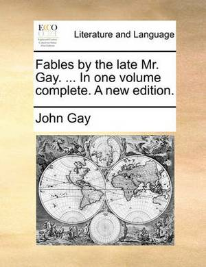 Fables by the Late Mr. Gay. in One Volume Complete. a New Edition