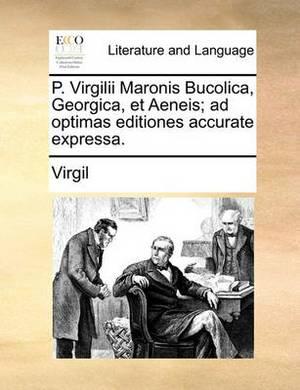 P. Virgilii Maronis Bucolica, Georgica, Et Aeneis; Ad Optimas Editiones Accurate Expressa.