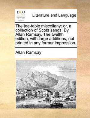 The Tea-Table Miscellany: Or, a Collection of Scots Sangs. by Allan Ramsay. the Twelfth Edition, with Large Additions, Not Printed in Any Former Impression.