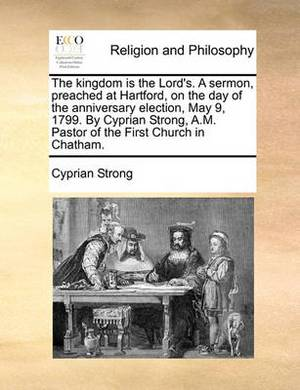The Kingdom Is the Lord's. a Sermon, Preached at Hartford, on the Day of the Anniversary Election, May 9, 1799. by Cyprian Strong, A.M. Pastor of the First Church in Chatham.