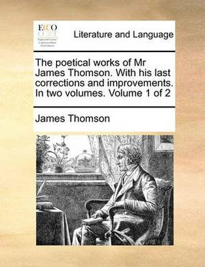 The Poetical Works of MR James Thomson. with His Last Corrections and Improvements. in Two Volumes. Volume 1 of 2