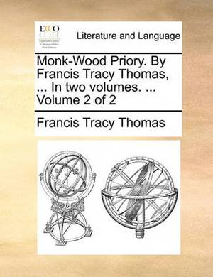 Monk-Wood Priory. by Francis Tracy Thomas, ... in Two Volumes. ... Volume 2 of 2