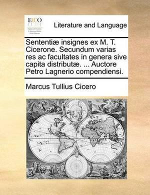 Sententiae Insignes Ex M. T. Cicerone. Secundum Varias Res AC Facultates in Genera Sive Capita Distributae. ... Auctore Petro Lagnerio Compendiensi.