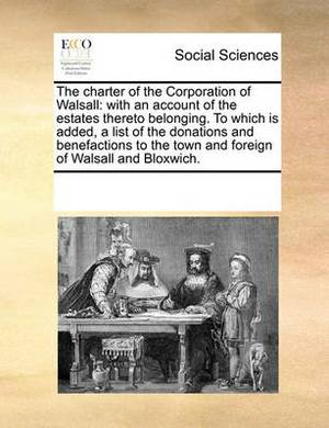 The Charter of the Corporation of Walsall: With an Account of the Estates Thereto Belonging. to Which Is Added, a List of the Donations and Benefactions to the Town and Foreign of Walsall and Bloxwich.