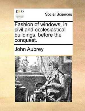 Fashion of Windows, in Civil and Ecclesiastical Buildings, Before the Conquest.