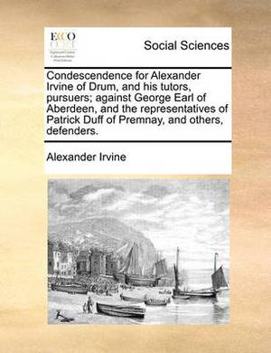 Condescendence for Alexander Irvine of Drum, and His Tutors, Pursuers; Against George Earl of Aberdeen, and the Representatives of Patrick Duff of Premnay, and Others, Defenders.