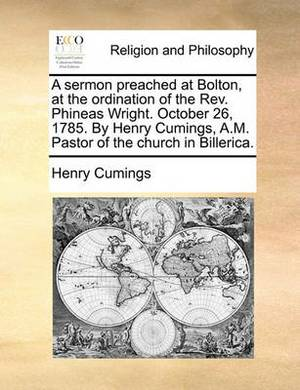 A Sermon Preached at Bolton, at the Ordination of the REV. Phineas Wright. October 26, 1785. by Henry Cumings, A.M. Pastor of the Church in Billerica.