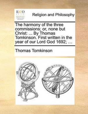 The Harmony of the Three Commissions; Or, None But Christ: By Thomas Tomkinson. First Written in the Year of Our Lord God 1692; ...
