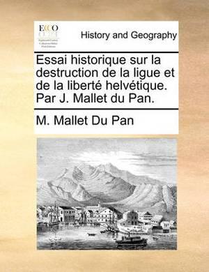 Essai Historique Sur La Destruction de La Ligue Et de La Liberte Helvetique. Par J. Mallet Du Pan.
