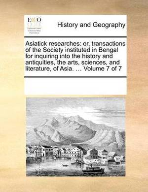 Asiatick Researches: Or, Transactions of the Society Instituted in Bengal for Inquiring Into the History and Antiquities, the Arts, Sciences, and Literature, of Asia. ... Volume 7 of 7