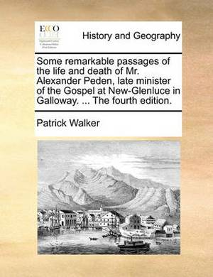 Some Remarkable Passages of the Life and Death of Mr. Alexander Peden, Late Minister of the Gospel at New-Glenluce in Galloway. ... the Fourth Edition.