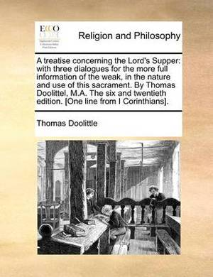 A Treatise Concerning the Lord's Supper: With Three Dialogues for the More Full Information of the Weak, in the Nature and Use of This Sacrament. by Thomas Doolittel, M.A. the Six and Twentieth Edition. [One Line from I Corinthians].