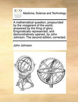 A Mathematical Question, Propounded by the Vicegerent of the World; Answered by the King of Glory. Enigmatically Represented, and Demonstratively Opened, by John Johnson. the Second Edition, Corrected.