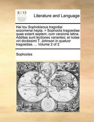 Hai Tou Sophokleous Tragodiai Sozomenai Hepta. = Sophoclis Tragoediae Quae Extant Septem; Cum Versione Latina. Additae Sunt Lectiones Variantes; Et Notae Viri Doctissimi T. Johnson in Quatuor Tragoedias. ... Volume 2 of 2