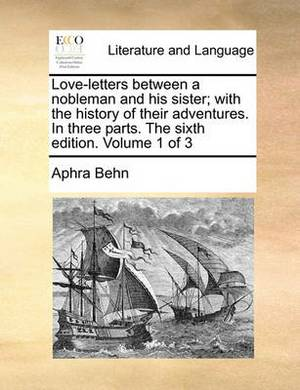 Love-Letters Between a Nobleman and His Sister; With the History of Their Adventures. in Three Parts. the Sixth Edition. Volume 1 of 3