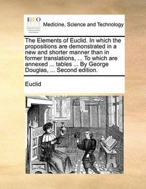 The Elements of Euclid. in Which the Propositions Are Demonstrated in a New and Shorter Manner Than in Former Translations, ... to Which Are Annexed ... Tables ... by George Douglas, ... Second Edition.
