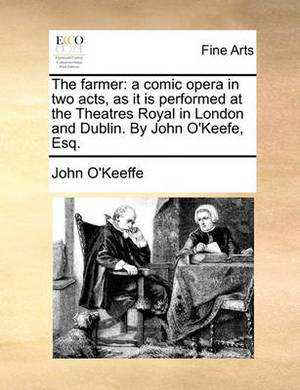 The Farmer: A Comic Opera in Two Acts, as It Is Performed at the Theatres Royal in London and Dublin. by John O'Keefe, Esq.
