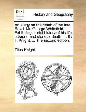 An Elegy on the Death of the Late Revd. Mr. George Whitefield, ... Exhibiting a Brief History of His Life, Labours, and Glorious Death. ... by T. Knight, ... the Second Edition.