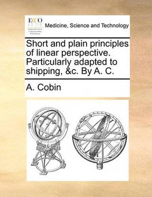 Short and Plain Principles of Linear Perspective. Particularly Adapted to Shipping, &C. by A. C.