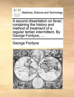 A Second Dissertation on Fever, Containing the History and Method of Treatment of a Regular Tertian Intermittent. by George Fordyce,