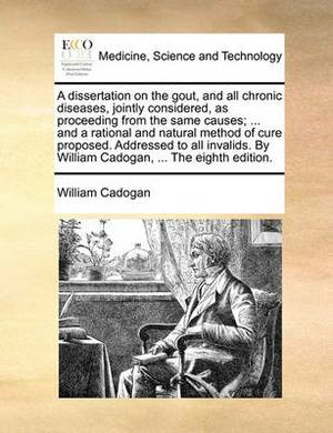 A Dissertation on the Gout, and All Chronic Diseases, Jointly Considered, as Proceeding from the Same Causes; ... and a Rational and Natural Method of Cure Proposed. Addressed to All Invalids. by William Cadogan, ... the Eighth Edition.
