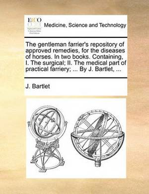 The Gentleman Farrier's Repository of Approved Remedies, for the Diseases of Horses. in Two Books. Containing, I. the Surgical; II. the Medical Part of Practical Farriery; ... by J. Bartlet, ...