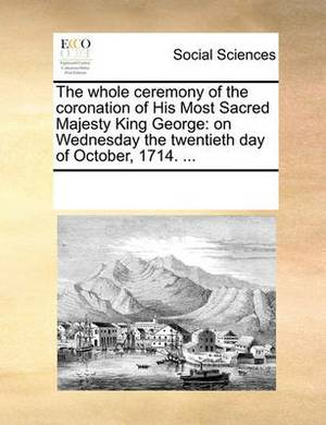 The Whole Ceremony of the Coronation of His Most Sacred Majesty King George: On Wednesday the Twentieth Day of October, 1714. ...