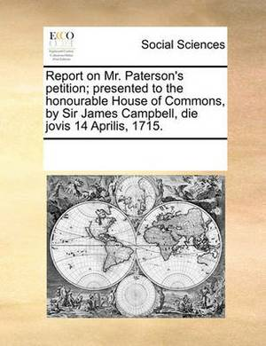 Report on Mr. Paterson's Petition; Presented to the Honourable House of Commons, by Sir James Campbell, Die Jovis 14 Aprilis, 1715.