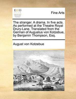 The Stranger. a Drama. in Five Acts. as Performed at the Theatre Royal Drury-Lane. Translated from the German of Augustus Von Kotzebue, by Benjamin Thompson, Esq.