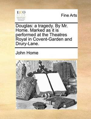Douglas: A Tragedy. by Mr. Home. Marked as It Is Performed at the Theatres Royal in Covent-Garden and Drury-Lane.