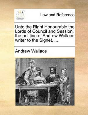 Unto the Right Honourable the Lords of Council and Session, the Petition of Andrew Wallace Writer to the Signet, ...