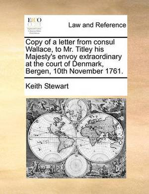 Copy of a Letter from Consul Wallace, to Mr. Titley His Majesty's Envoy Extraordinary at the Court of Denmark, Bergen, 10th November 1761.