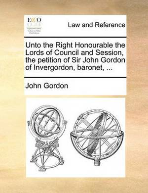 Unto the Right Honourable the Lords of Council and Session, the Petition of Sir John Gordon of Invergordon, Baronet, ...