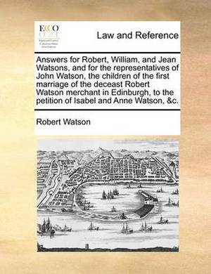 Answers for Robert, William, and Jean Watsons, and for the Representatives of John Watson, the Children of the First Marriage of the Deceast Robert Watson Merchant in Edinburgh, to the Petition of Isabel and Anne Watson, &C.