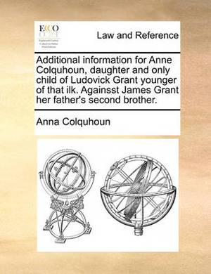 Additional Information for Anne Colquhoun, Daughter and Only Child of Ludovick Grant Younger of That Ilk. Againsst James Grant Her Father's Second Brother.